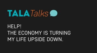 Tala Talks: Help! The economy is turning my life upside down.